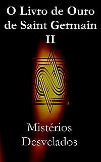 O Livro de Ouro de Saint Germain II: Mistérios Desvelados (Portuguese Edition)