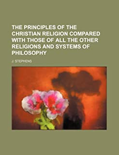 The Principles of the Christian Religion Compared with Those of All the Other Religions and Systems of Philosophy