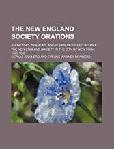 The New England Society Orations (Volume 1); Addresses, Sermons, and Poems Delivered Before the New England Society in the City of New York, 1820-1885