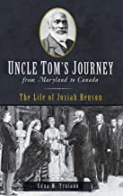 Uncle Tom's Journey from Maryland to Canada: The Life of Josiah Henson
