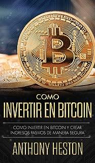 Cómo Invertir tu Dinero en Bitcoin: Cómo Crear de Forma Segura Ingresos Pasivos Estables y a Largo Plazo Invirtiendo en Bitcoin (Spanish Edition)