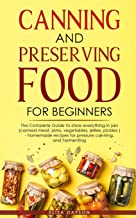 CANNING AND PRESERVING FOOD FOR BEGINNERS: The Complete Guide to store everything in jars ( Canned Meat, Jams, Vegetables,...