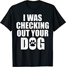 I Was Checking Out Your Dog Shirt - Funny Dog Owner T-Shirt