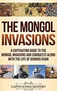 The Mongol Invasions: A Captivating Guide to the Mongol Invasions and Conquests along with the Life of Genghis Khan