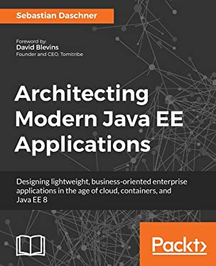 Architecting Modern Java EE Applications: Designing lightweight, business-oriented enterprise applications in the age of cloud, containers, and Java EE 8