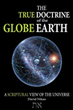 The True Doctrine Of The Globe Earth: A Scriptural Geocentric View Of The Universe