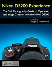 Nikon D5200 Experience - The Still Photography Guide to Operation and Image Creation with the Nikon D5200
