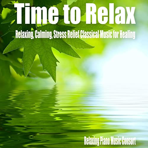 Time to Relax- Relaxing, Calming, Stress Relief Classical Music for