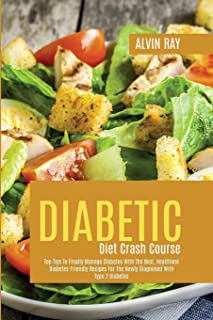 Diabetic Diet Crash Course: Top Tips To Finally Manage Diabetes With The Best, Healthiest Diabetes-Friendly Recipes For Th...