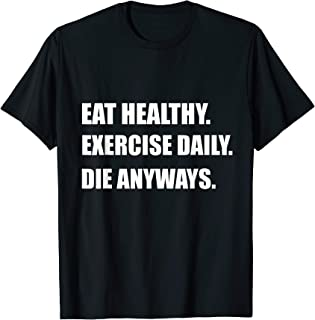 Funny Gym Shirt - Eat Healthy, Exercise Daily, Die Anyways