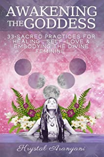 Awakening the Goddess: 33 Sacred Practices for Healing, Self-Love & Embodying the Divine Feminine