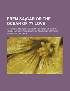 Prem Sagar or the Ocean Of; Love. Litterally Translated from the Hindi of Shre Lallu Lae Kal Into English by Edward B. Eas...