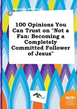 100 Opinions You Can Trust on Not a Fan: Becoming a Completely Committed Follower of Jesus