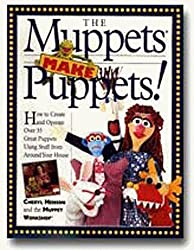 The Muppets Make Puppets: How to Create and Operate Over 35 Great Puppets Using Stuff from Around Your House
