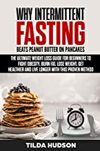Why INTERMITTENT FASTING Beats Peanut Butter on Pancakes: The Ultimate Weight Loss Guide for Beginners to Fight Obesity, Burn Fat, Lose Weight, Get Healthier and Live Longer with this Proven Method