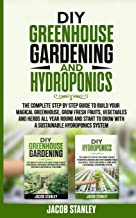 DIY Greenhouse Gardening & Hydroponics: The Complete Step by Step Guide to Build Your Greenhouse, Grow Fresh Fruits, Vegetables and Herbs All Year-Round and Start Growing with Hydroponics Systems