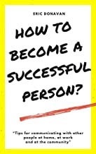 How to become a successful person?: Tips for communicating with other people at home, at work and at the community.