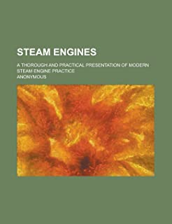 Steam Engines; A Thorough and Practical Presentation of Modern Steam Engine Practice