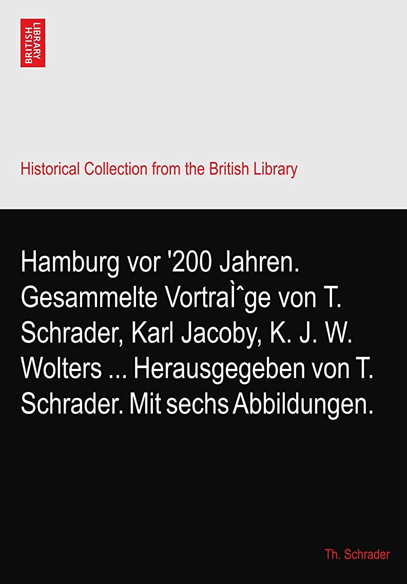 却下するエントリ座標Hamburg vor '200 Jahren. Gesammelte Vortraì?ge von T. Schrader, Karl Jacoby, K. J. W. Wolters ... Herausgegeben von T. Schrader. Mit sechs Abbildungen.