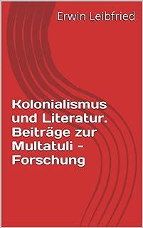 Kolonialismus  und Literatur. Beiträge zur Multatuli - Forschung (Mitteilungen der Internationalen Multatuli - Gesellschaft Ingelheim  Herausgegeben von Bernd Schenk 1) (German Edition)