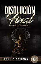 Disolución Final: Las Tres Muertes del Ego (Un Enfoque Objetivo para Disolver el Ego de acuerdo con el Cuarto Camino de Gurdjieff, el Budismo, y el Cristianismo Esotérico) (Spanish Edition)
