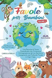 Favole per Bambini: Una Raccolta di Storie Straordinarie che Aiuteranno l'Immaginazione del tuo Bambino, Insegnando una Pr...