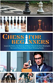 Chess for Beginners: Learn the Rules, the History of Chess. Watch the Best Strategies Revealed Step by Step to Start Winni...