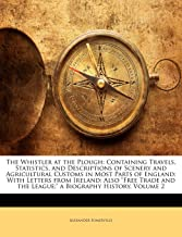 """The Whistler at the Plough: Containing Travels, Statistics, and Descriptions of Scenery and Agricultural Customs in Most Parts of England: With ... the League;"""" a Biography History, Volume 2"""