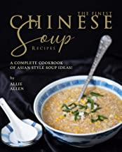 The Finest Chinese Soup Recipes: A Complete Cookbook of Asian Style Soup Ideas!