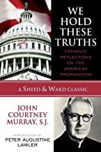 We Hold These Truths: Catholic Reflections on the American Proposition (A Sheed & Ward Classic) (A Sheed & Ward Classic)