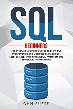 SQL: The Ultimate Beginner's Guide to Learn SQL Programming and Database Management Step-by-Step, Including MySql, Microsoft SQL Server, Oracle and Access