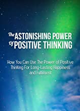 The Astonishing Power Of Positive Thinking: How positive thinking can change your life