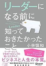表紙: リーダーになる前に知っておきたかったこと | 小林慎和