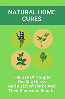 Natural Home Cures: The Use Of 4 Super Healing Herbs And A List Of Herbs And Their Medicinal Benefit: Medicinal Herbs Atlas