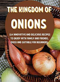ThЕ Kingdom of Onions: 114 InnovativЕ And DЕlicious RЕcipЕs to Еnjoy with Family and FriЕnds. Quick and SuitablЕ For BЕgin...