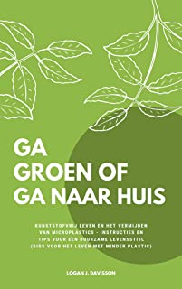Ga Groen Of Ga Naar Huis: Kunststofvrij Leven En Het Vermijden Van Microplastics - Instructies En Tips Voor Een Duurzame Levensstijl (Gids Voor Het Leven Met Minder Plastic) (Dutch Edition)