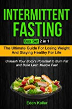 Intermittent Fasting: Box Set (2 in 1): The Ultimate Guide for Losing Weight and Staying Healthy for Life and Unleash Your Body's Potential to Burn Fat and Build Lean Muscle Fast