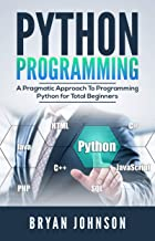 Python Programming: A Pragmatic Approach To Programming Python for Total Beginners (English Edition)