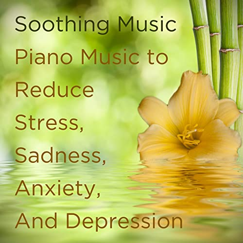 Soothing Music: Piano Music to Reduce Stress, Sadness, Anxiety, And
