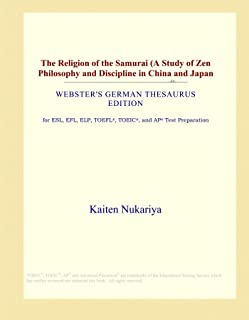 The Religion of the Samurai (A Study of Zen Philosophy and Discipline in China and Japan (Webster's German Thesaurus Edition)