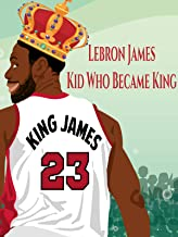 Lebron James: Kid Who Became King