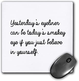 3dRose Mouse Pad Yesterdays Eyeliner Can Be Todays Smokey Eye If You Just Believe in Yourself - 8 by 8-Inches (mp_301757_1)