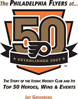 Philadelphia Flyers at 50: The Story of the Iconic Hockey Club and its Top 50 Heroes, Wins & Events: The Story of the Iconic Hockey Club and its Top 50 Heroes, Wins & Events