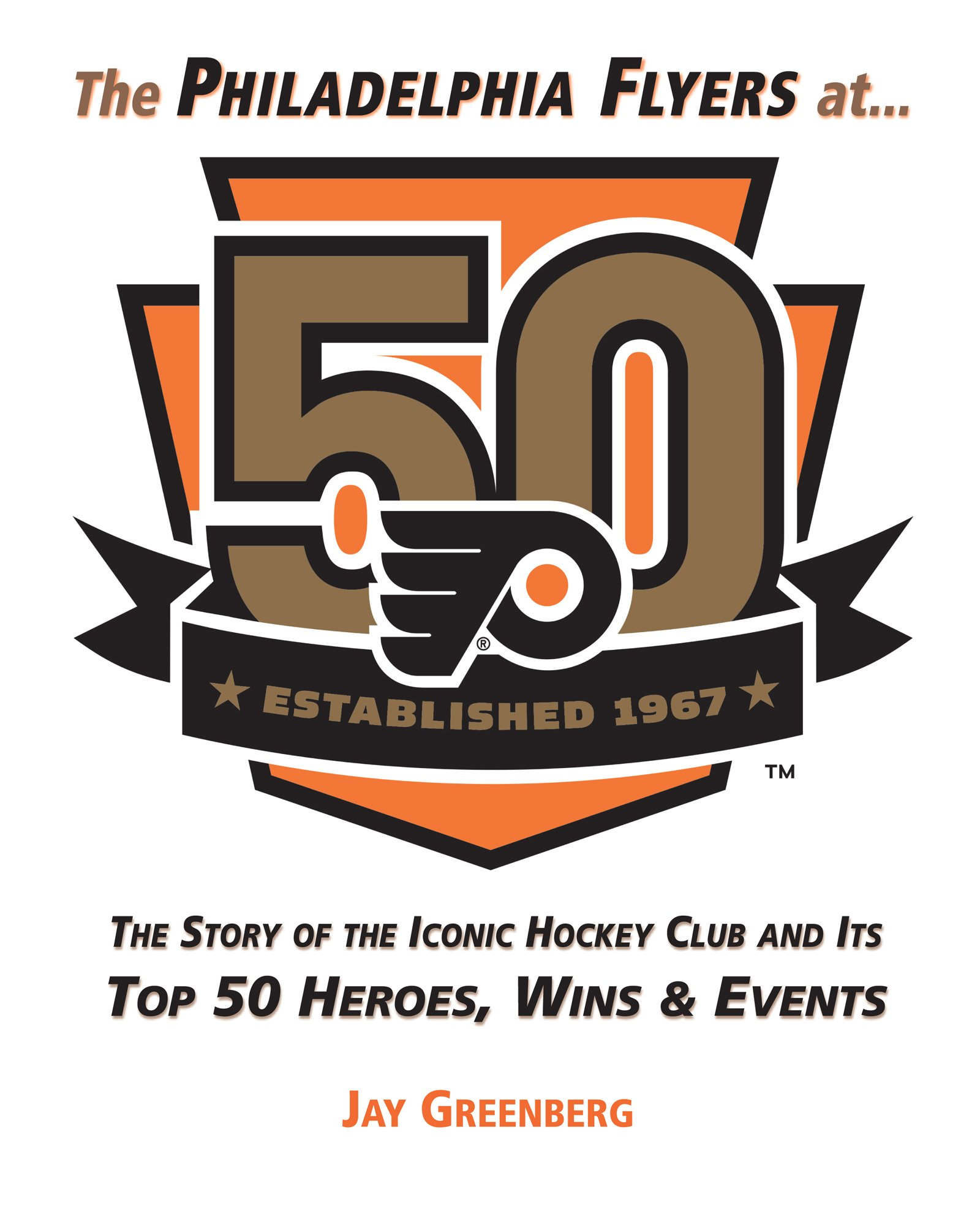 Image OfPhiladelphia Flyers At 50: The Story Of The Iconic Hockey Club And Its Top 50 Heroes, Wins & Events: The Story Of The Icon...