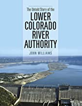 The Untold Story of the Lower Colorado River Authority (River Books, Sponsored by The Meadows Center for Water and the Env...