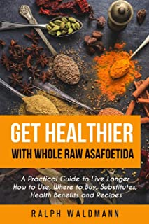 Get Healthier with Whole Raw Asafoetida: A Practical Guide to Live Longer How to Use, Where to Buy, Substitutes, Health Be...