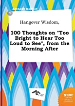 Hangover Wisdom, 100 Thoughts on Too Bright to Hear Too Loud to See, from the Morning After