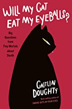 Will My Cat Eat My Eyeballs?: Big Questions from Tiny Mortals About Death: And Other Questions About Dead Bodies