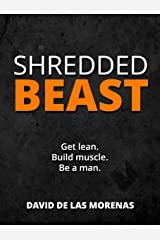 Shredded Beast: Get lean. Build muscle. Be a man. Kindle Edition
