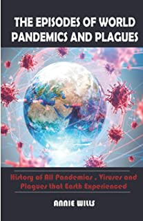 THE EPISODES OF WORLD PANDEMICS AND PLAGUES: History of All Pandemics, Viruses and Plagues that earth experienced